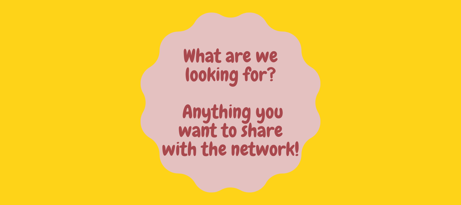 What are we looking for? Anything you want to share with the network!