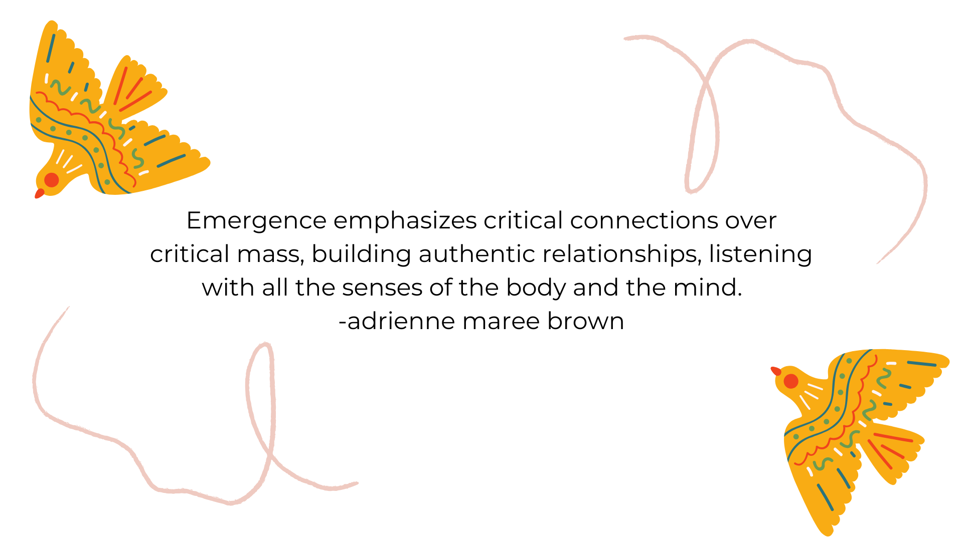 Emergence emphasizes critical connections over critical mass, building authentic relationships, listening with all the senses of the body and the mind.    -adrienne maree brown