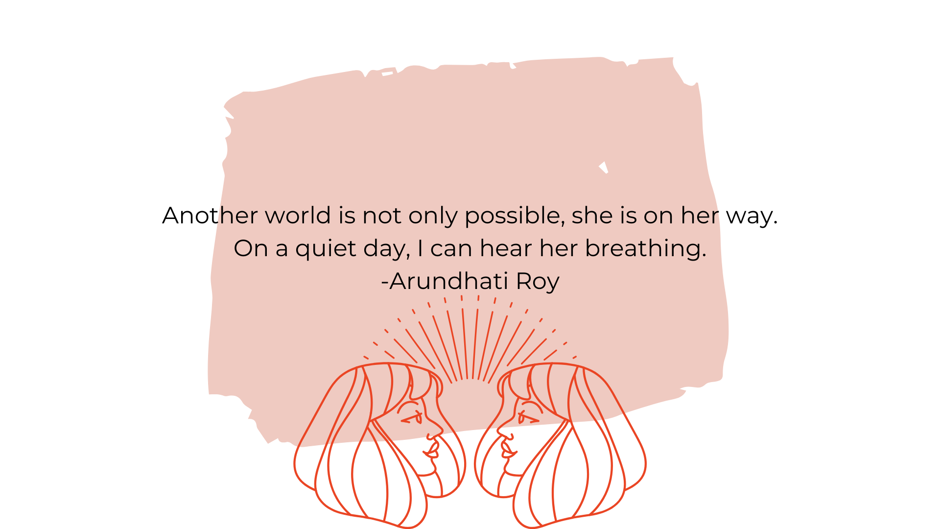 Another world is not only possible, she is on her way. On a quiet day, I can hear her breathing. -Arundhati RoyAnother world is not only possible, she is on her way. On a quiet day, I can hear her breathing. -Arundhati Roy