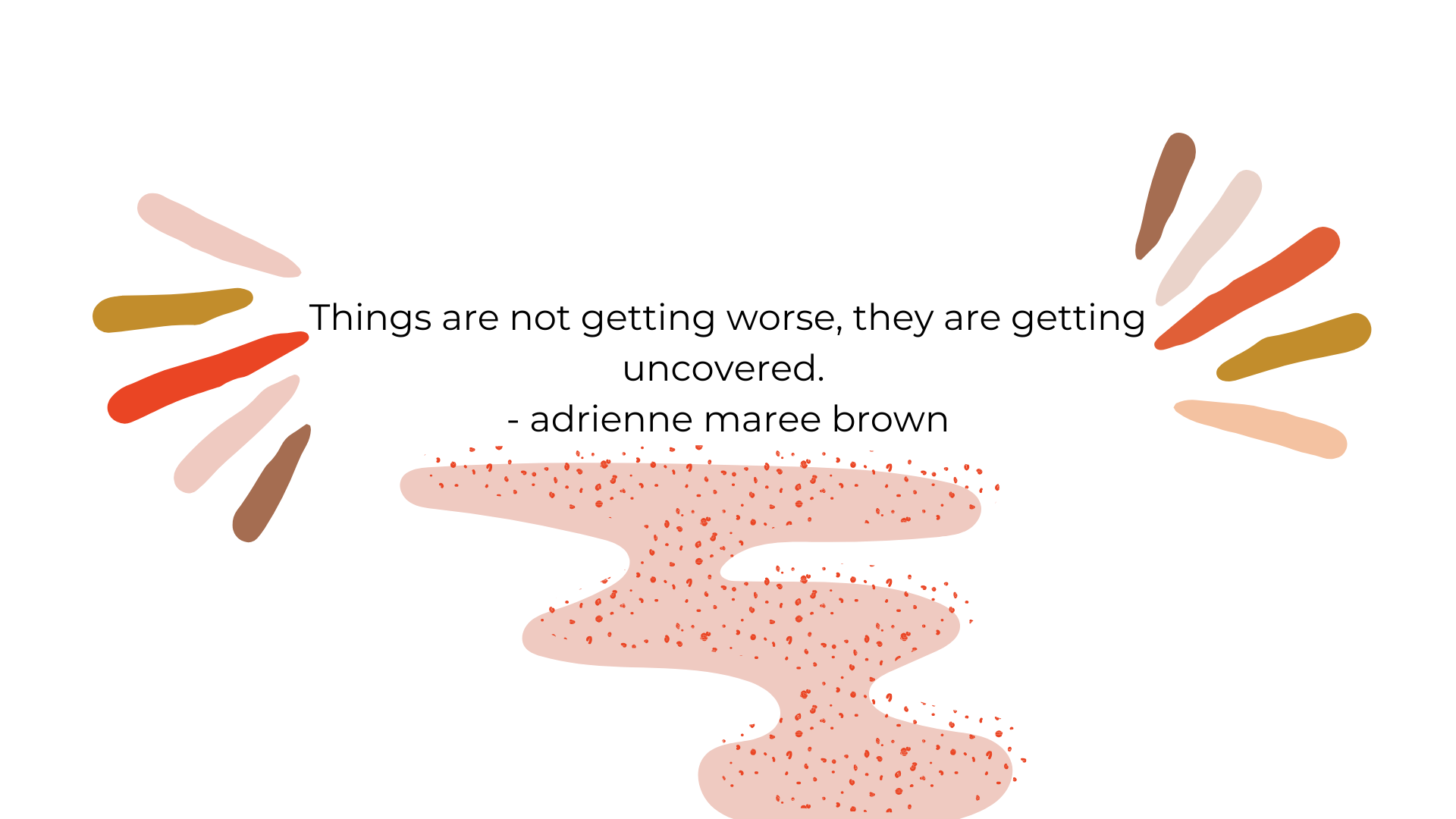 Things are not getting worse, they are getting uncovered.  - adrienne maree brown