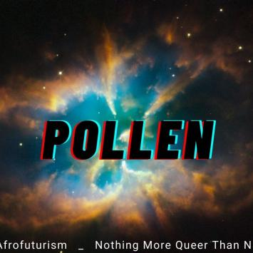 POLLEN szn 2 Afrofuturism, Nothing More Queer Than Nature, Mutual Aid